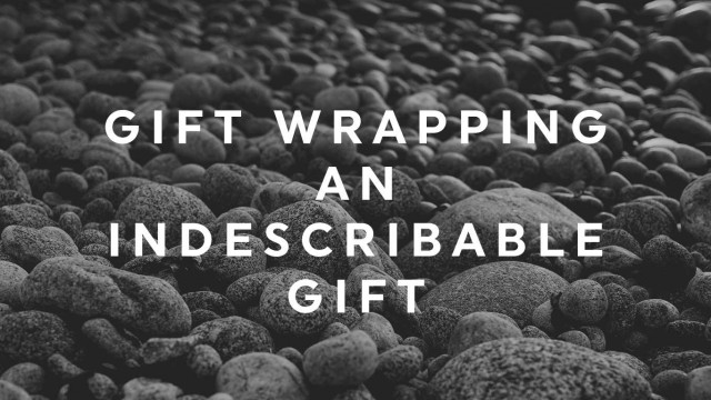 Gift Wrapping an Indescribable Gift