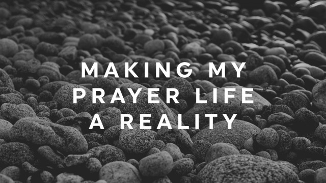 Making My Prayer Life A Reality