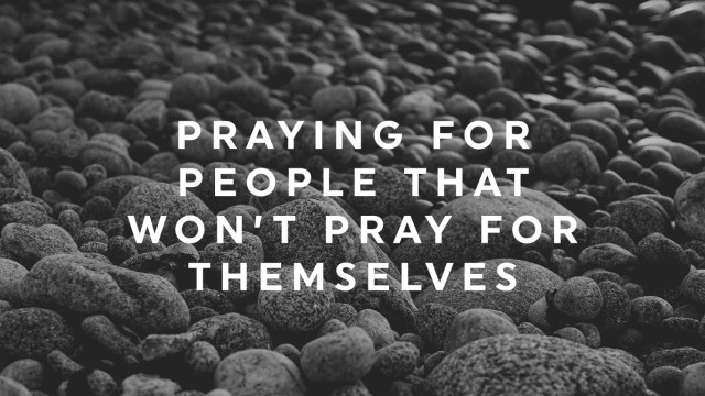 Praying For People That Won't Pray For Themselves