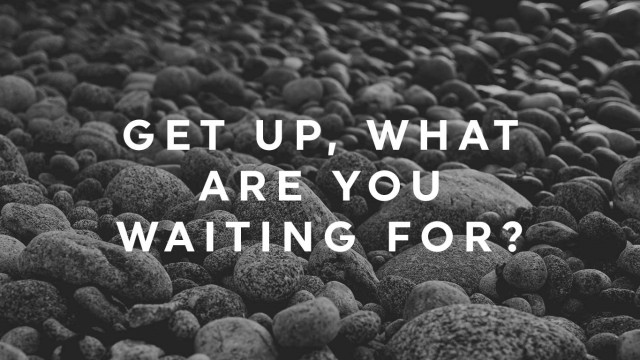 get-up-what-are-you-waiting-for