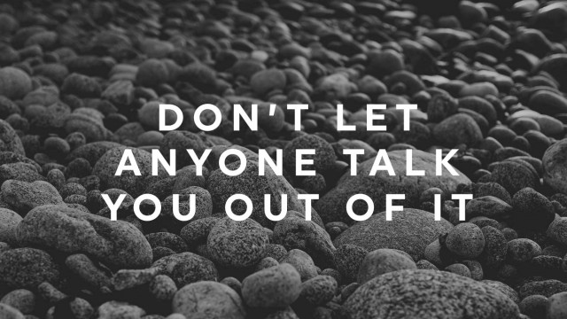 dont-let-anyone-talk-you-out-of-it